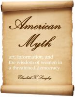 Cover for 'American Myth: art, information, and the wisdom of women in a threatened democracy'