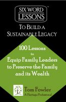 Cover for 'Six Word Lessons to Build a Sustainable Legacy - 100 Lessons to Equip Family Leaders to Preserve the Family and its Wealth'