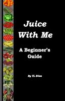 Cover for 'Juice With Me – A Beginner's Guide'