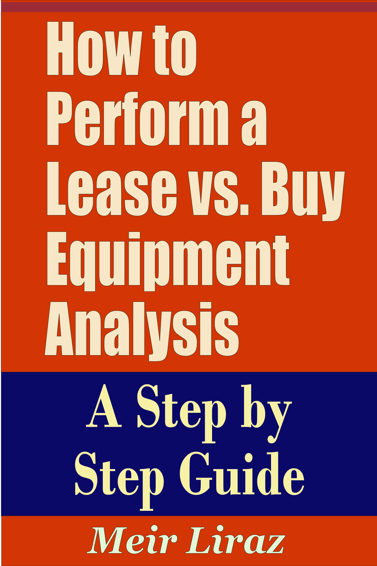 Meir Liraz - How to Perform a Lease vs. Buy Equipment Analysis - A Step by Step Guide