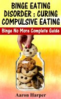 Cover for 'Binge Eating Disorder : Curing Compulsive Eating Binge No More Complete Guide'