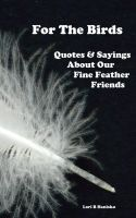 Cover for 'For The Birds - Quotes & Sayings About Our Fine Feathered Friends'