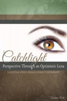 Cover for 'Catchlight: Perspective Through an Optimistic Lens (and true story about a heart transplant)'