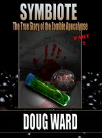 Cover for 'Symbiote; The True Story of the Zombie Apocalypse Part 2'