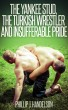 The Yankee Stud, the Turkish Wrestler and Insufferable Pride by Phillip J. Handelson