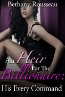 Bethany Rousseau - An Heir For The Billionaire: His Every Command (Part One) (A BDSM And Domination Erotic Romance Novelette)