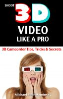 Cover for 'Shoot 3D Video Like a Pro: 3D Camcorder Tips, Tricks & Secrets - the 3D Movie Making Manual They Forgot to Include'