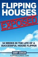 Cover for 'Flipping Houses Exposed: 34 Weeks In The Life Of A Successful House Flipper'