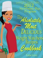 Cover for 'Weight Watchers 2012 New Points Plus Program The Most Absolutely Delicious Recipes Cookbook'