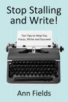 Cover for 'Stop Stalling and Write:  Ten Tips to Help You Focus, Write and Succeed'