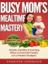 Busy Mom's Mealtime Mastery: Simple, Healthy & Exciting Ways to Feed the Family (on a Modest Budget) by Maggie Fitzgerald
