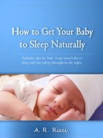 Cover for 'How to Get Your Baby to Sleep Naturally -Exclusive Tips on How to Get Your Baby to Sleep and Stay Asleep Through the Night'