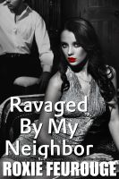 Cover for 'Ravaged By My Neighbor (Rape Fantasy, Dubious Consent, BDSM, Forced Sex Erotica)'