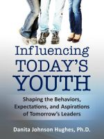 Cover for 'Influencing Today's Youth: Shaping the Behaviors, Expectations and Aspirations of Tomorrow's Leaders'