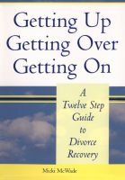 Cover for 'Getting Up, Getting Over, Getting On, A Twelve Step Guide to Divorce Recovery'