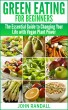 Green Eating For Beginners: The Essential Guide to Changing Your Life with Vegan Plant Power by John Randall