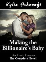 Kylie Ashcroft - Making the Billionaire's Baby: The Complete Novel (An Erotic Romance)