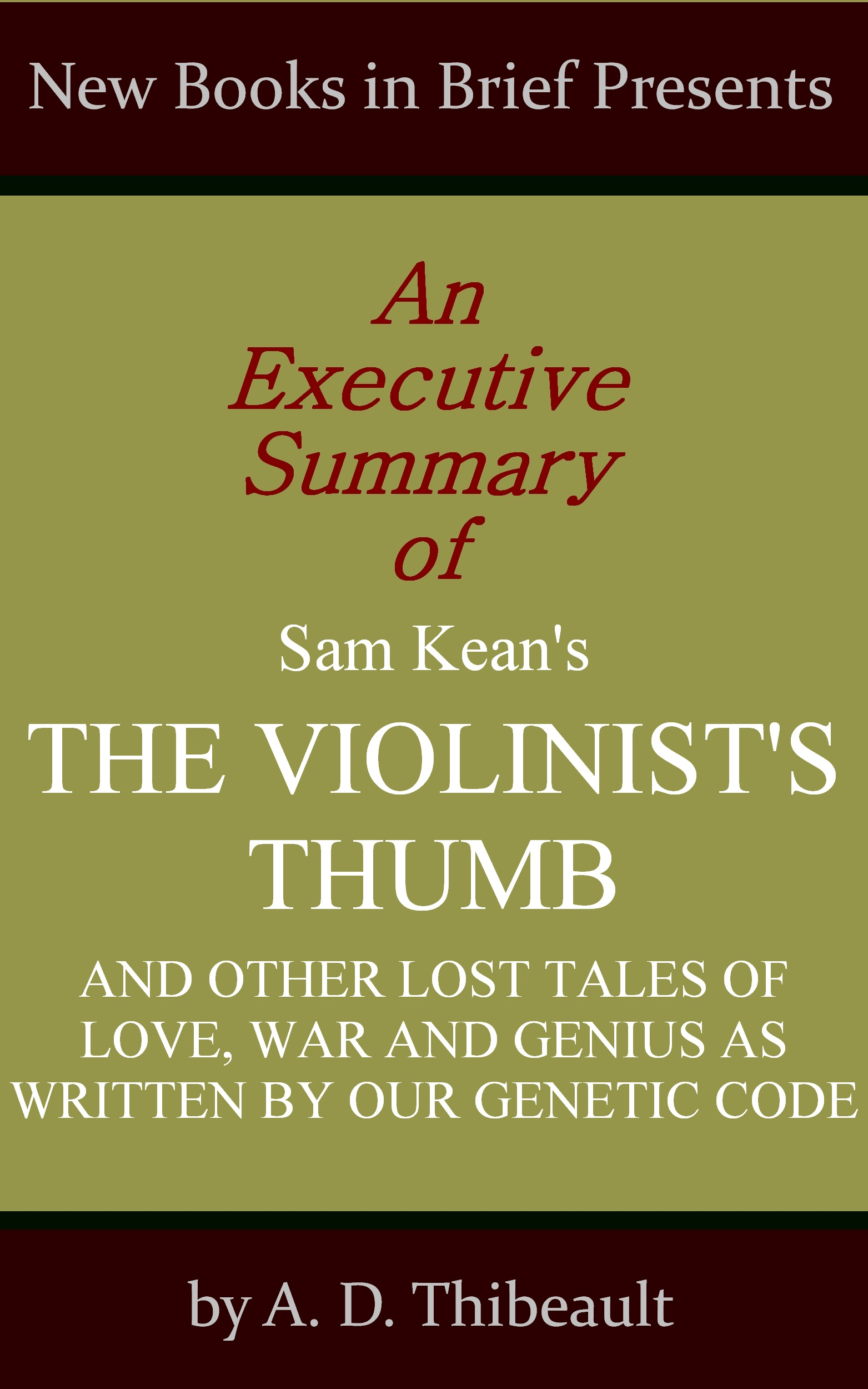 A. D. Thibeault - An Executive Summary of Sam Kean's 'The Violinist's Thumb: And Other Lost Tales of Love, War, and Genius as Written by Our Genetic Code'