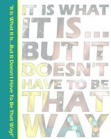 "Cover for '""It Is What It Is...But It Doesn't Have To Be That Way.""'"