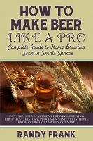 Cover for 'How to Make Beer Like a Pro: Complete Guide to Home Brewing Even in Small Spaces'