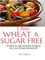 Cover for 'I Am Wheat And Sugar Free (112 Gluten Free, Sugar Free Recipes That Allowed Me To Lose 20 Pounds And Keep It Off.)'