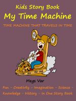 Cover for 'Kids Story Book Knowledge And Fun : My Time Machine'