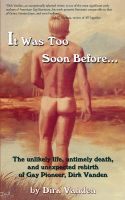 Cover for 'It Was Too Soon Before… The unlikely life, untimely death, and unexpected rebirth of Gay Pioneer, Dirk Vanden'