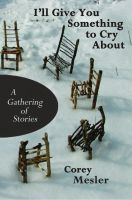 Cover for 'I'll Give You Something to Cry About: A Gathering of Stories'
