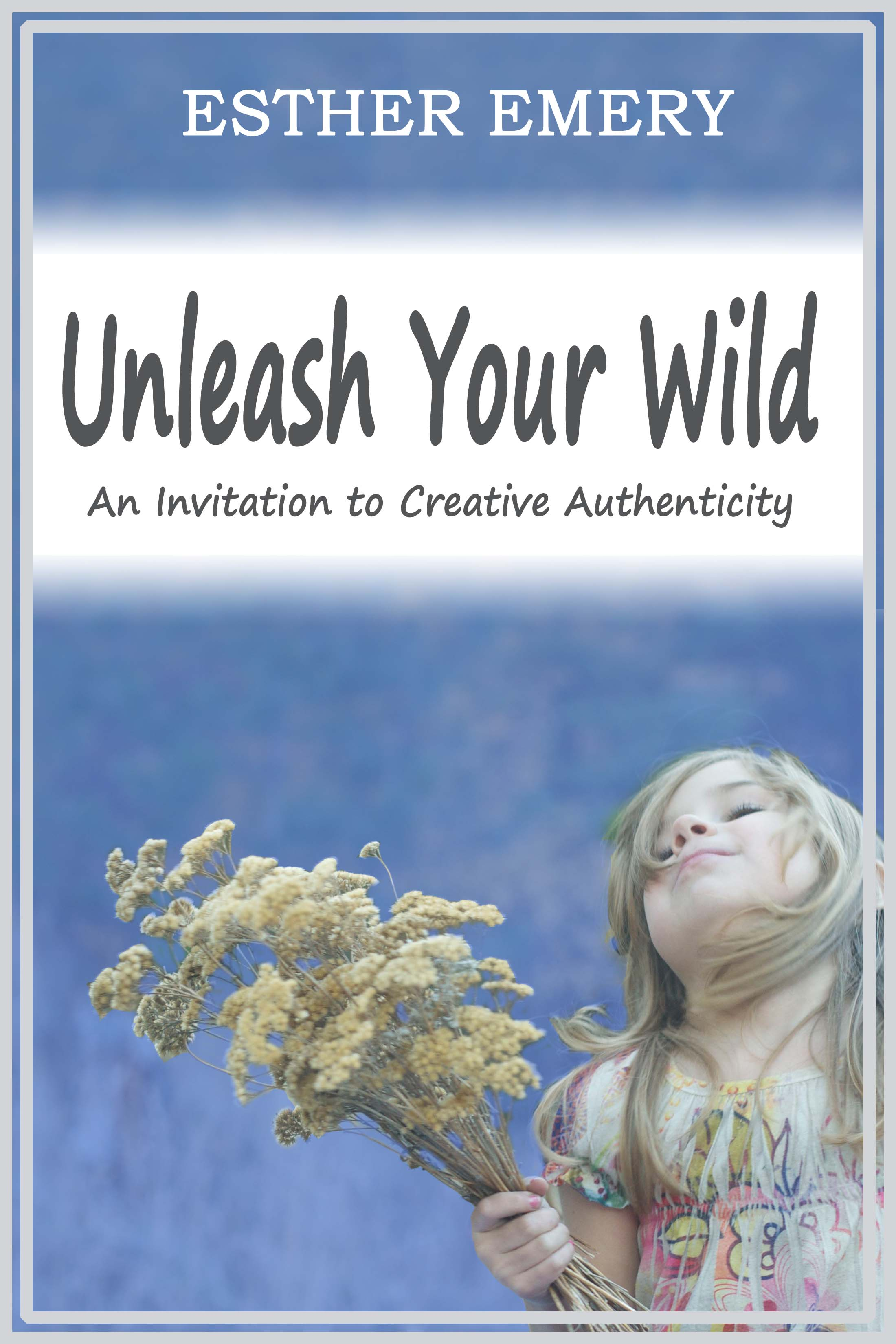 Esther Emery - Unleash Your Wild: An Invitation to Creative Authenticity