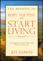 Cover for 'Ten Minutes To Bury The Past and Start Living: Great Suggestions For You To Help To Forget The Past and Move On'
