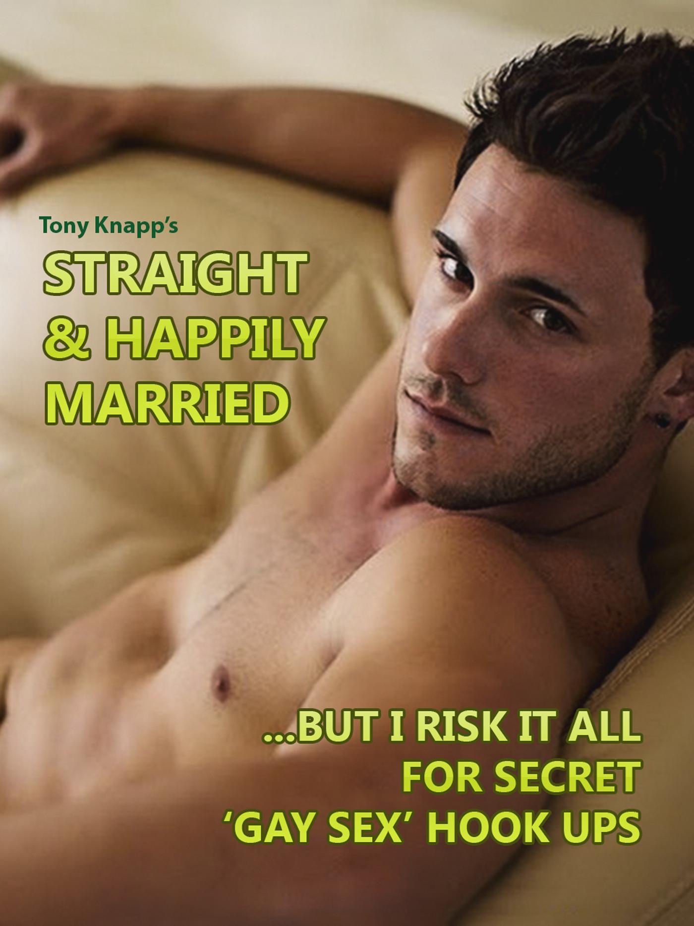 Tony Knapp - Straight & Happily Married...But I Risk it All for Secret 'Gay Sex' Hook Ups