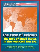 Cover for 'The Role of Small States in the Post-Cold War Era: The Case of Belarus - President Alexander Lukashenko, Putin, Medvedev, Iranian Relationship, Gas Blackmail, Mahmoud Ahmadinejad'