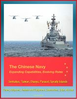 Cover for 'The Chinese Navy: Expanding Capabilities, Evolving Roles - Senkakus, Taiwan, Diaoyu, Paracel, Spratly Islands, Fishery Disputes, Vessels and Equipment, Submarines, Ships, Aircraft'