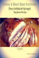 Cover for 'Turkey & Black Bean Enchilada Dog Bone Recipe'
