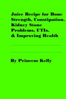Cover for 'Juice Recipe for Bone Strength, Constipation, Kidney Stone Problems, UTIs, & Improving Health'