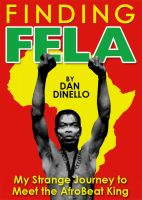 Cover for 'Finding Fela: My Strange Journey to Meet the AfroBeat King in Lagos [1983]'
