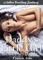 Francis Ashe - Daddy's Little Girl: Bred by My Daddy 3 (erotic taboo breeding erotica)