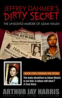 Cover for 'Jeffrey Dahmer's Dirty Secret: The Unsolved Murder of Adam Walsh - Book Two: Finding The Victim'