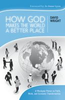 Cover for 'How God Makes the World A Better Place: A Wesleyan Primer on Faith, Work, and Economic Transformation'