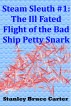 Steam Sleuth #1: The Ill Fated Flight of the Bad Ship Petty Snark by Stanley Bruce Carter
