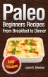 Paleo Beginners Recipes: Easy Recipes: From Breakfast to Dinner! by Laura K Johnson