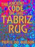 The Ancient Code of the Tabriz Rug by Pierce du Buisson