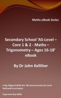 Cover for 'Secondary School 'AS-Level – Core 1 & 2 - Maths – Trigonometry – Ages 16-18' eBook'