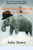 Julie Rowe - Asian Elephants & Men & Women (A Pair Or Erotic Stories About Bestiality)