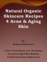 Cover for 'Natural Organic Skincare Recipes 4 Acne & Aging Skin'