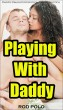 Playing With Daddy (Daddy Daughter Erotica, Taboo Erotica) by Rod Polo