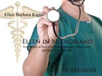 Cover for 'Ellen In Medicaland:True Stories of How I Fell Down Medicine's Black Hole And Still Lived After All'