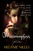Cover for 'Metamorphosis: Three Fantastic Stories of Strong Women and  the Transforming Power of Love'