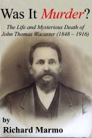Cover for 'Was It Murder?  The Life and Mysterious Death of John Thomas Wacaster (1848-1916)'