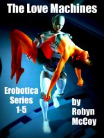 Cover for 'The Love Machines: The Erobotica Series 1 - 5'